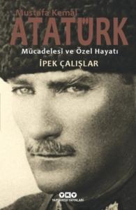 Mustafa Kemal Atatürk - Mücadelesi ve Özel Hayatı-İpek Çalışlar