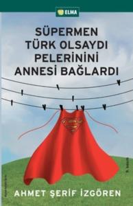 Süpermen Türk Olsaydı Pelerinini Annesi Bağlardı-Ahmet Şerif İzgören