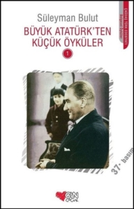 Büyük Atatürk'ten Küçük Öyküler - 1-Süleyman Bulut